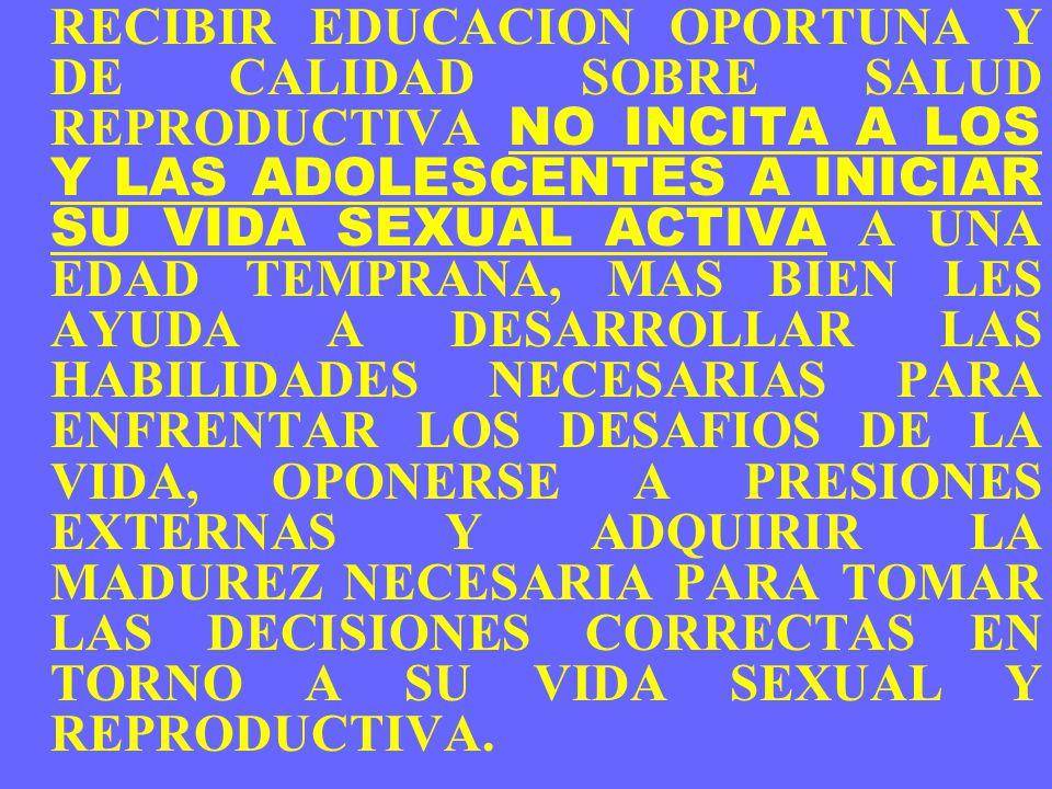 RECIBIR EDUCACION OPORTUNA Y DE CALIDAD SOBRE SALUD REPRODUCTIVA NO INCITA A LOS Y LAS ADOLESCENTES A INICIAR SU VIDA SEXUAL ACTIVA A UNA EDAD TEMPRAN
