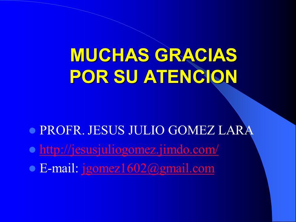 MUCHAS GRACIAS POR SU ATENCION PROFR. JESUS JULIO GOMEZ LARA http://jesusjuliogomez.jimdo.com/ E-mail: jgomez1602@gmail.comjgomez1602@gmail.com