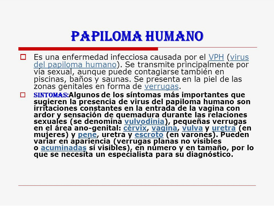 Papiloma humano  Es una enfermedad infecciosa causada por el VPH (virus del papiloma humano). Se transmite principalmente por vía sexual, aunque pued