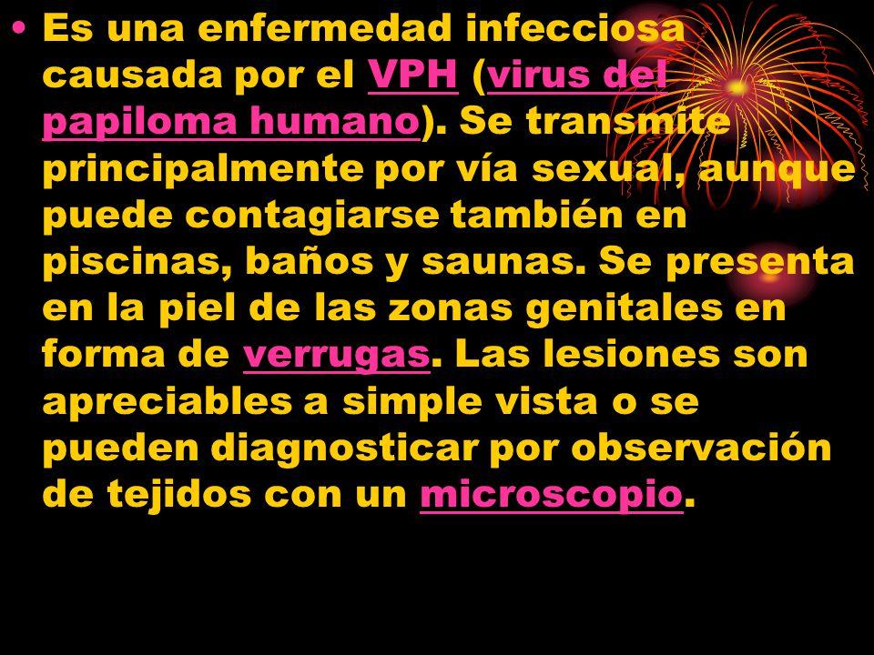 Es una enfermedad infecciosa causada por el VPH (virus del papiloma humano). Se transmite principalmente por vía sexual, aunque puede contagiarse tamb