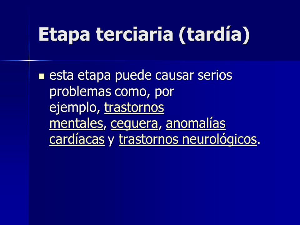 Etapa terciaria (tardía) esta etapa puede causar serios problemas como, por ejemplo, trastornos mentales, ceguera, anomalías cardíacas y trastornos neurológicos.