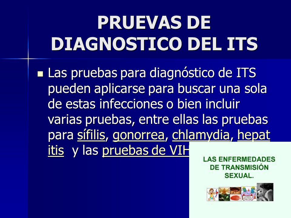 PRUEVAS DE DIAGNOSTICO DEL ITS Las pruebas para diagnóstico de ITS pueden aplicarse para buscar una sola de estas infecciones o bien incluir varias pruebas, entre ellas las pruebas para sífilis, gonorrea, chlamydia, hepat itis y las pruebas de VIH Las pruebas para diagnóstico de ITS pueden aplicarse para buscar una sola de estas infecciones o bien incluir varias pruebas, entre ellas las pruebas para sífilis, gonorrea, chlamydia, hepat itis y las pruebas de VIHsífilisgonorreachlamydiahepat itispruebas de VIHsífilisgonorreachlamydiahepat itispruebas de VIH