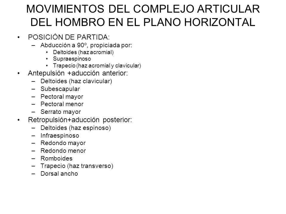 MOVIMIENTOS DEL COMPLEJO ARTICULAR DEL HOMBRO EN EL PLANO HORIZONTAL POSICIÓN DE PARTIDA: –Abducción a 90º, propiciada por: Deltoides (haz acromial) Supraespinoso Trapecio (haz acromial y clavicular) Antepulsión +aducción anterior: –Deltoides (haz clavicular) –Subescapular –Pectoral mayor –Pectoral menor –Serrato mayor Retropulsión+aducción posterior: –Deltoides (haz espinoso) –Infraespinoso –Redondo mayor –Redondo menor –Romboides –Trapecio (haz transverso) –Dorsal ancho