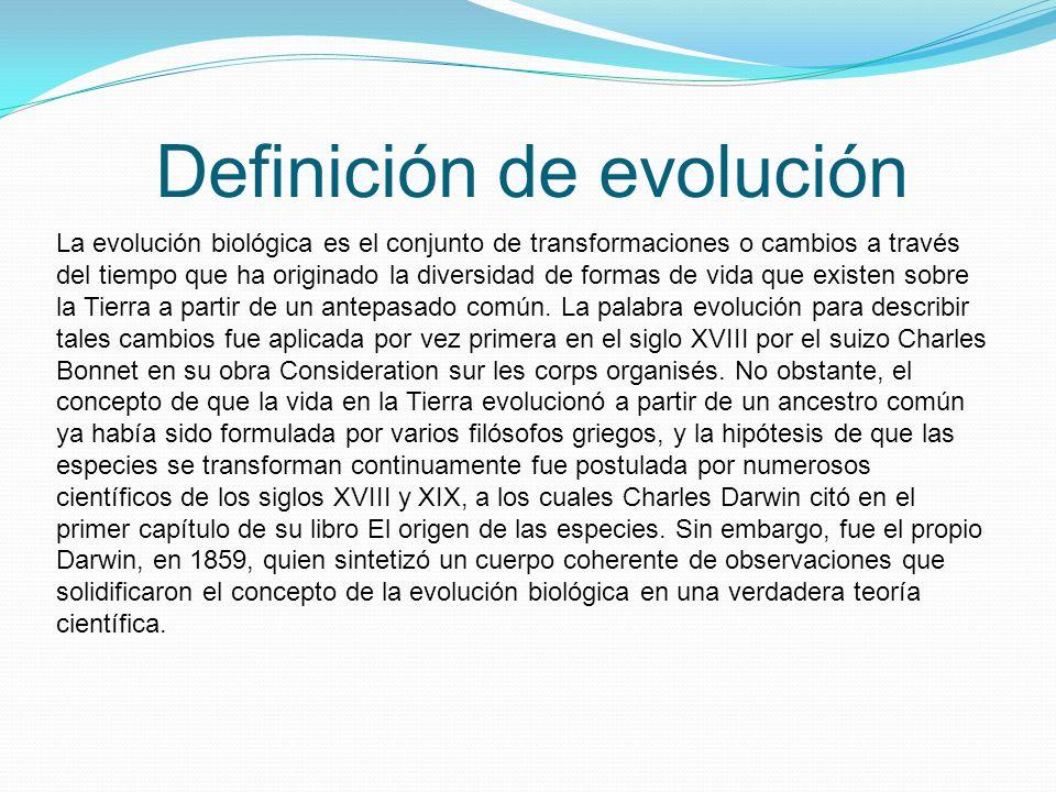 Definición de evolución La evolución biológica es el conjunto de transformaciones o cambios a través del tiempo que ha originado la diversidad de formas de vida que existen sobre la Tierra a partir de un antepasado común.