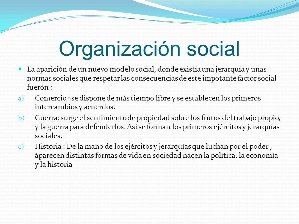 Organización social La aparición de un nuevo modelo social, donde existía una jerarquía y unas normas sociales que respetar las consecuencias de este impotante factor social fuerón : a) Comercio : se dispone de más tiempo libre y se establecen los primeros intercambios y acuerdos.