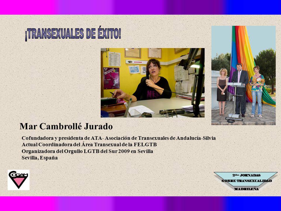 2 das JORNADAS SOBRE TRANSEXUALIDAD MADRILEÑA Cofundadora y presidenta de ATA- Asociación de Transexuales de Andalucía-Silvia Actual Coordinadora del Área Transexual de la FELGTB Organizadora del Orgullo LGTB del Sur 2009 en Sevilla Sevilla, España Mar Cambrollé Jurado