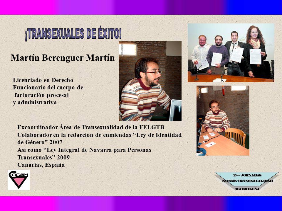 2 das JORNADAS SOBRE TRANSEXUALIDAD MADRILEÑA Excoordinador Área de Transexualidad de la FELGTB Colaborador en la redacción de enmiendas Ley de Identidad de Género 2007 Así como Ley Integral de Navarra para Personas Transexuales 2009 Canarias, España Martín Berenguer Martín Licenciado en Derecho Funcionario del cuerpo de facturación procesal y administrativa