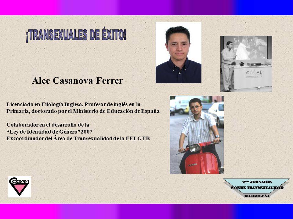 2 das JORNADAS SOBRE TRANSEXUALIDAD MADRILEÑA Licenciado en Filología Inglesa, Profesor de inglés en la Primaria, doctorado por el Ministerio de Educación de España Colaborador en el desarrollo de la Ley de Identidad de Género 2007 Excoordinador del Área de Transexualidad de la FELGTB Alec Casanova Ferrer