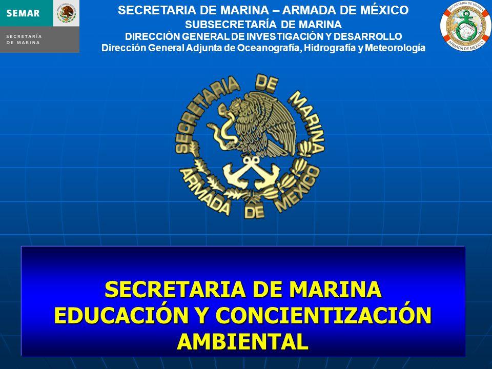 1 SECRETARIA DE MARINA – ARMADA DE MÉXICO SUBSECRETARÍA DE MARINA DIRECCIÓN GENERAL DE INVESTIGACIÓN Y DESARROLLO Dirección General Adjunta de Oceanografía, Hidrografía y Meteorología SECRETARIA DE MARINA EDUCACIÓN Y CONCIENTIZACIÓN AMBIENTAL