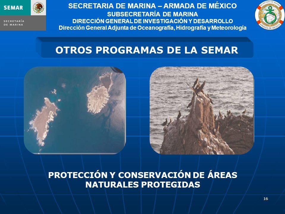 16 OTROS PROGRAMAS DE LA SEMAR SECRETARIA DE MARINA – ARMADA DE MÉXICO SUBSECRETARÍA DE MARINA DIRECCIÓN GENERAL DE INVESTIGACIÓN Y DESARROLLO Dirección General Adjunta de Oceanografía, Hidrografía y Meteorología PROTECCIÓN Y CONSERVACIÓN DE ÁREAS NATURALES PROTEGIDAS