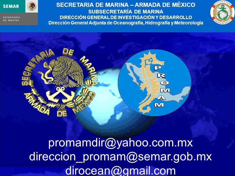 20 promamdir@yahoo.com.mx direccion_promam@semar.gob.mx dirocean@gmail.com SECRETARIA DE MARINA – ARMADA DE MÉXICO SUBSECRETARÍA DE MARINA DIRECCIÓN GENERAL DE INVESTIGACIÓN Y DESARROLLO Dirección General Adjunta de Oceanografía, Hidrografía y Meteorología