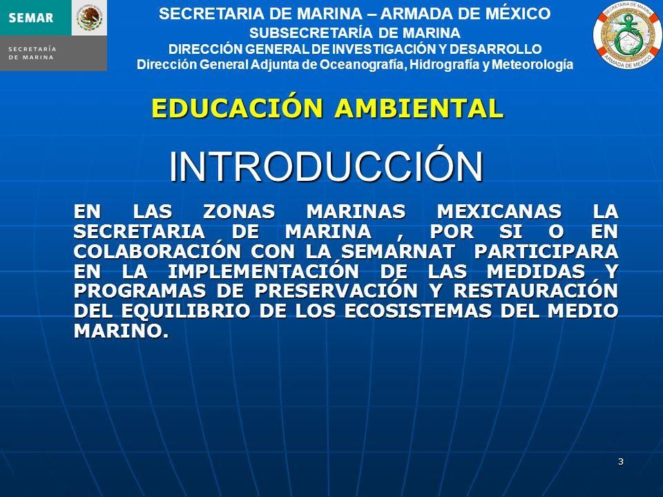 3 SECRETARIA DE MARINA – ARMADA DE MÉXICO SUBSECRETARÍA DE MARINA DIRECCIÓN GENERAL DE INVESTIGACIÓN Y DESARROLLO Dirección General Adjunta de Oceanografía, Hidrografía y Meteorología INTRODUCCIÓN EN LAS ZONAS MARINAS MEXICANAS LA SECRETARIA DE MARINA, POR SI O EN COLABORACIÓN CON LA SEMARNAT PARTICIPARA EN LA IMPLEMENTACIÓN DE LAS MEDIDAS Y PROGRAMAS DE PRESERVACIÓN Y RESTAURACIÓN DEL EQUILIBRIO DE LOS ECOSISTEMAS DEL MEDIO MARINO.