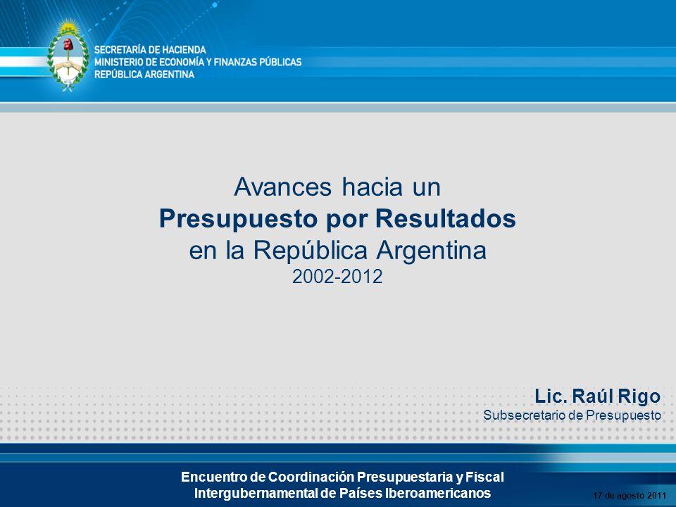 Avances hacia un Presupuesto por Resultados en la República Argentina 2002-2012 17 de agosto 2011 Encuentro de Coordinación Presupuestaria y Fiscal Intergubernamental de Países Iberoamericanos Lic.