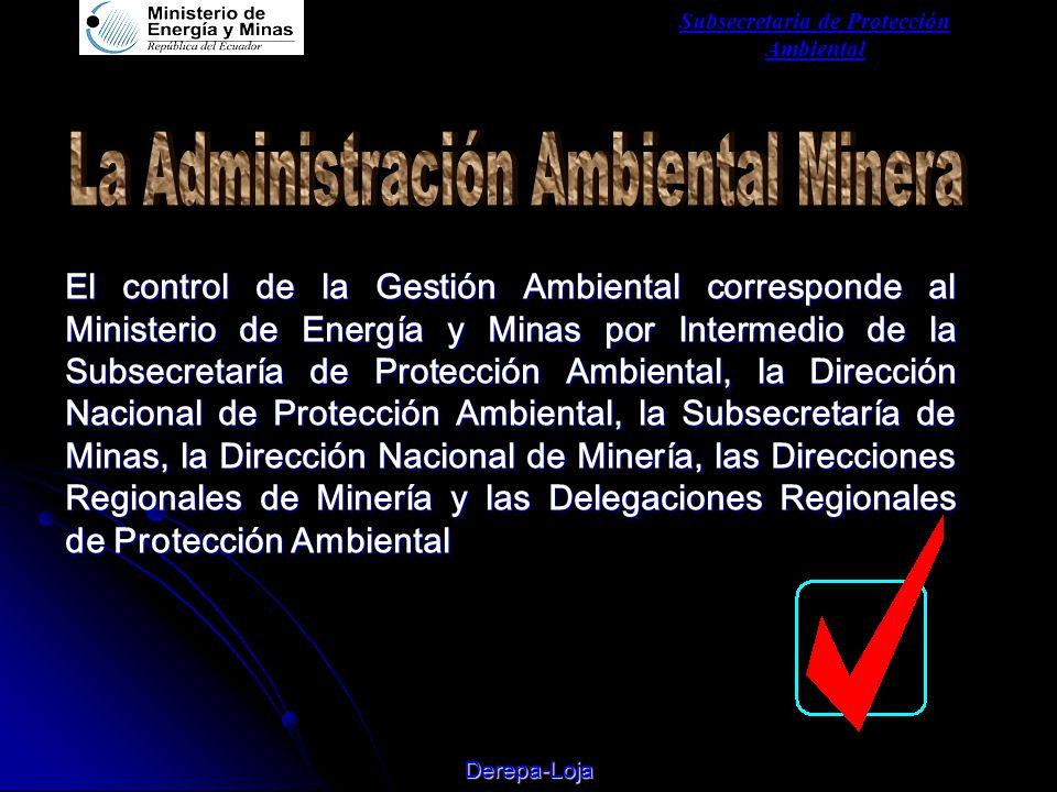 Subsecretaria de Protección Ambiental Derepa-Loja El control de la Gestión Ambiental corresponde al Ministerio de Energía y Minas por Intermedio de la Subsecretaría de Protección Ambiental, la Dirección Nacional de Protección Ambiental, la Subsecretaría de Minas, la Dirección Nacional de Minería, las Direcciones Regionales de Minería y las Delegaciones Regionales de Protección Ambiental