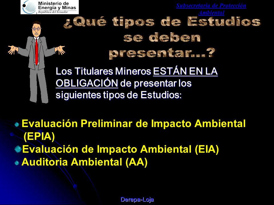 Subsecretaria de Protección Ambiental Derepa-Loja Los Titulares Mineros ESTÁN EN LA OBLIGACIÓN de presentar los siguientes tipos de Estudios : Evaluación Preliminar de Impacto Ambiental (EPIA) Evaluación de Impacto Ambiental (EIA) Auditoria Ambiental (AA)