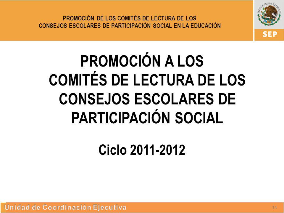 S UBSECRETARÍA DE E DUCACIÓN S UPERIOR PROMOCIÓN DE LOS COMITÉS DE LECTURA DE LOS CONSEJOS ESCOLARES DE PARTICIPACIÓN SOCIAL EN LA EDUCACIÓN 13 PROMOCIÓN A LOS COMITÉS DE LECTURA DE LOS CONSEJOS ESCOLARES DE PARTICIPACIÓN SOCIAL Ciclo 2011-2012 14