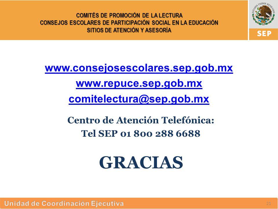 S UBSECRETARÍA DE E DUCACIÓN S UPERIOR COMITÉS DE PROMOCIÓN DE LA LECTURA CONSEJOS ESCOLARES DE PARTICIPACIÓN SOCIAL EN LA EDUCACIÓN SITIOS DE ATENCIÓN Y ASESORÍA Centro de Atención Telefónica: Tel SEP 01 800 288 6688 GRACIAS 27 www.consejosescolares.sep.gob.mx www.repuce.sep.gob.mx comitelectura@sep.gob.mx 21
