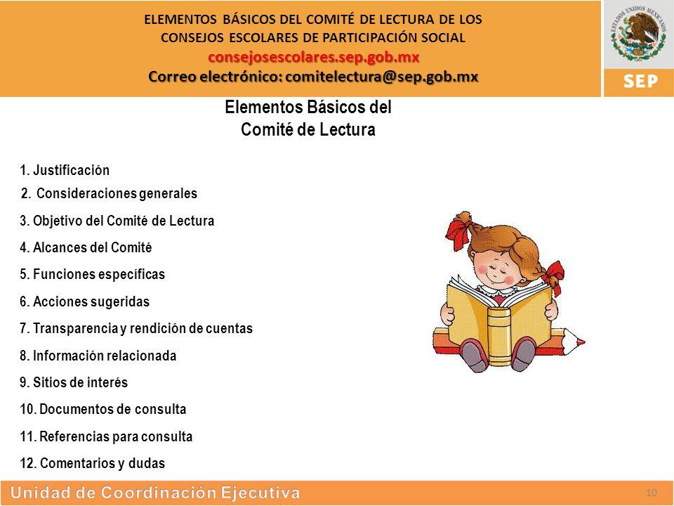 S UBSECRETARÍA DE E DUCACIÓN S UPERIOR consejosescolares.sep.gob.mx Correo electrónico: comitelectura@sep.gob.mx ELEMENTOS BÁSICOS DEL COMITÉ DE LECTURA DE LOS CONSEJOS ESCOLARES DE PARTICIPACIÓN SOCIAL consejosescolares.sep.gob.mx Correo electrónico: comitelectura@sep.gob.mx Elementos Básicos del Comité de Lectura 1.Justificación 2.