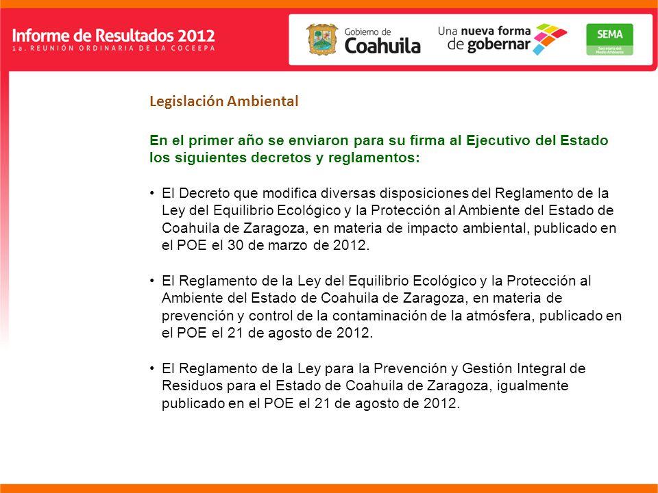 Legislación Ambiental En el primer año se enviaron para su firma al Ejecutivo del Estado los siguientes decretos y reglamentos: El Decreto que modifica diversas disposiciones del Reglamento de la Ley del Equilibrio Ecológico y la Protección al Ambiente del Estado de Coahuila de Zaragoza, en materia de impacto ambiental, publicado en el POE el 30 de marzo de 2012.