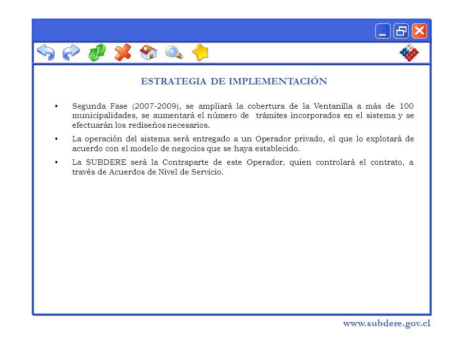  www.subdere.gov.cl Segunda Fase (2007-2009), se ampliará la cobertura de la Ventanilla a más de 100 municipalidades, se aumentará el número de trámites incorporados en el sistema y se efectuarán los rediseños necesarios.