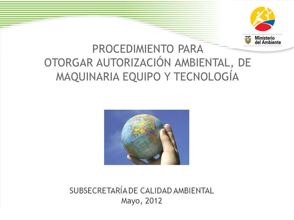 PROCEDIMIENTO PARA OTORGAR AUTORIZACIÓN AMBIENTAL, DE MAQUINARIA EQUIPO Y TECNOLOGÍA SUBSECRETARÍA DE CALIDAD AMBIENTAL Mayo, 2012
