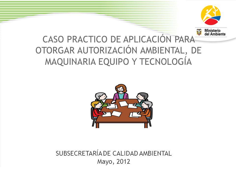 CASO PRACTICO DE APLICACIÓN PARA OTORGAR AUTORIZACIÓN AMBIENTAL, DE MAQUINARIA EQUIPO Y TECNOLOGÍA SUBSECRETARÍA DE CALIDAD AMBIENTAL Mayo, 2012