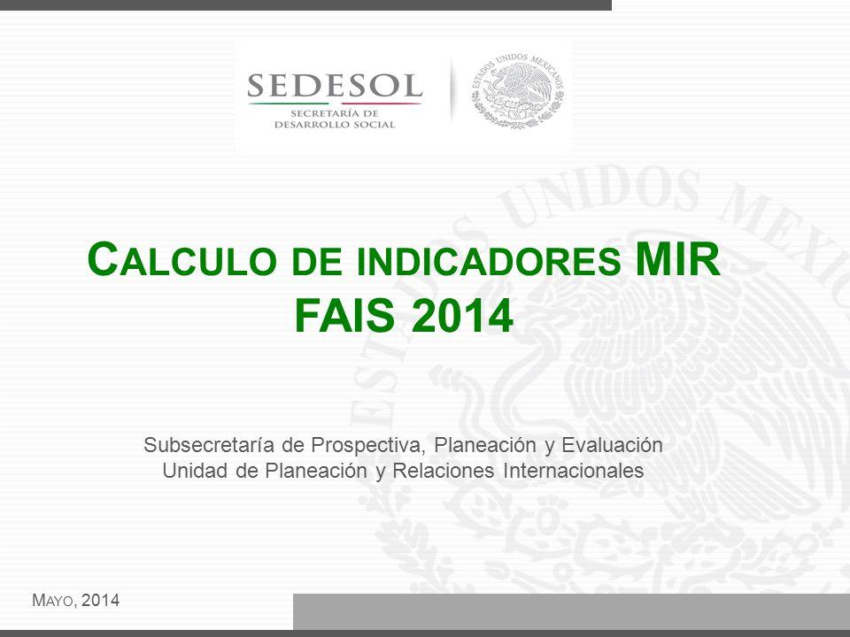 C ALCULO DE INDICADORES MIR FAIS 2014 M AYO, 2014 Subsecretaría de Prospectiva, Planeación y Evaluación Unidad de Planeación y Relaciones Internacionales