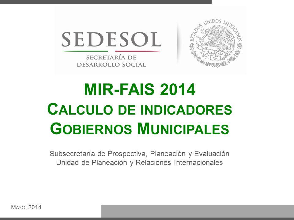 MIR-FAIS 2014 C ALCULO DE INDICADORES G OBIERNOS M UNICIPALES M AYO, 2014 Subsecretaría de Prospectiva, Planeación y Evaluación Unidad de Planeación y Relaciones Internacionales