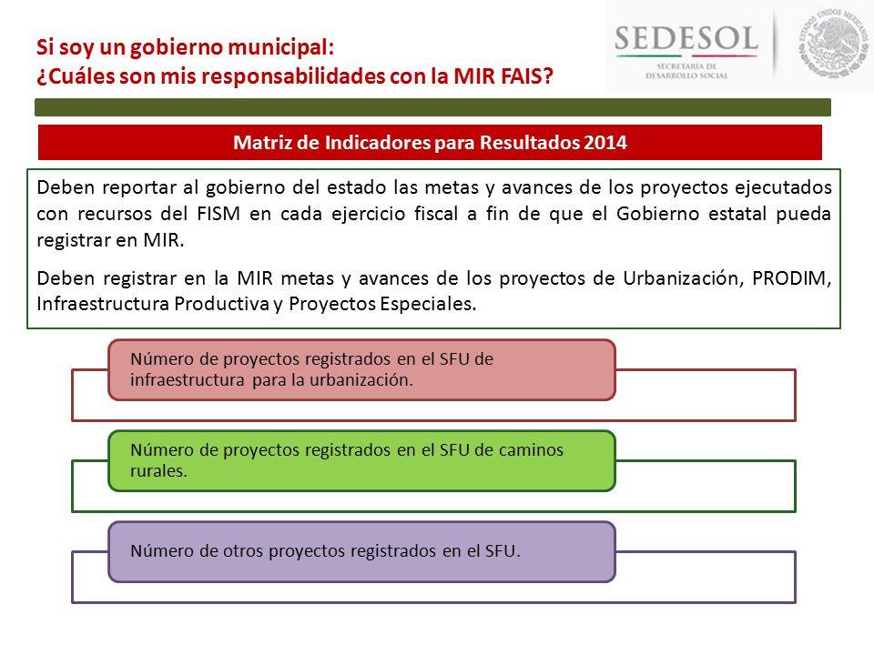 Matriz de Indicadores para Resultados 2014 Deben reportar al gobierno del estado las metas y avances de los proyectos ejecutados con recursos del FISM en cada ejercicio fiscal a fin de que el Gobierno estatal pueda registrar en MIR.