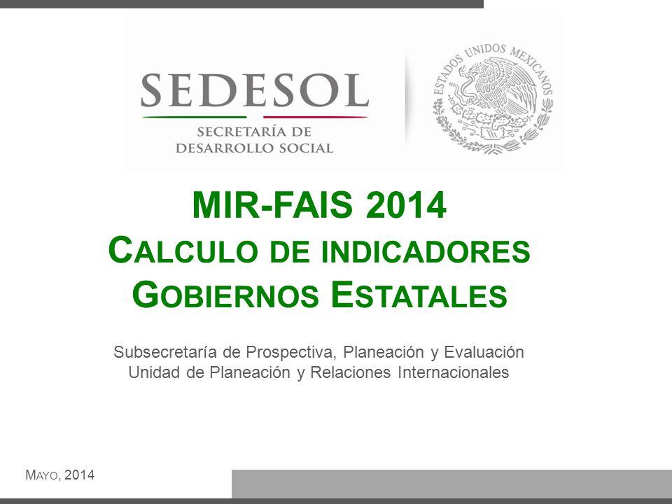 MIR-FAIS 2014 C ALCULO DE INDICADORES G OBIERNOS E STATALES M AYO, 2014 Subsecretaría de Prospectiva, Planeación y Evaluación Unidad de Planeación y Relaciones Internacionales