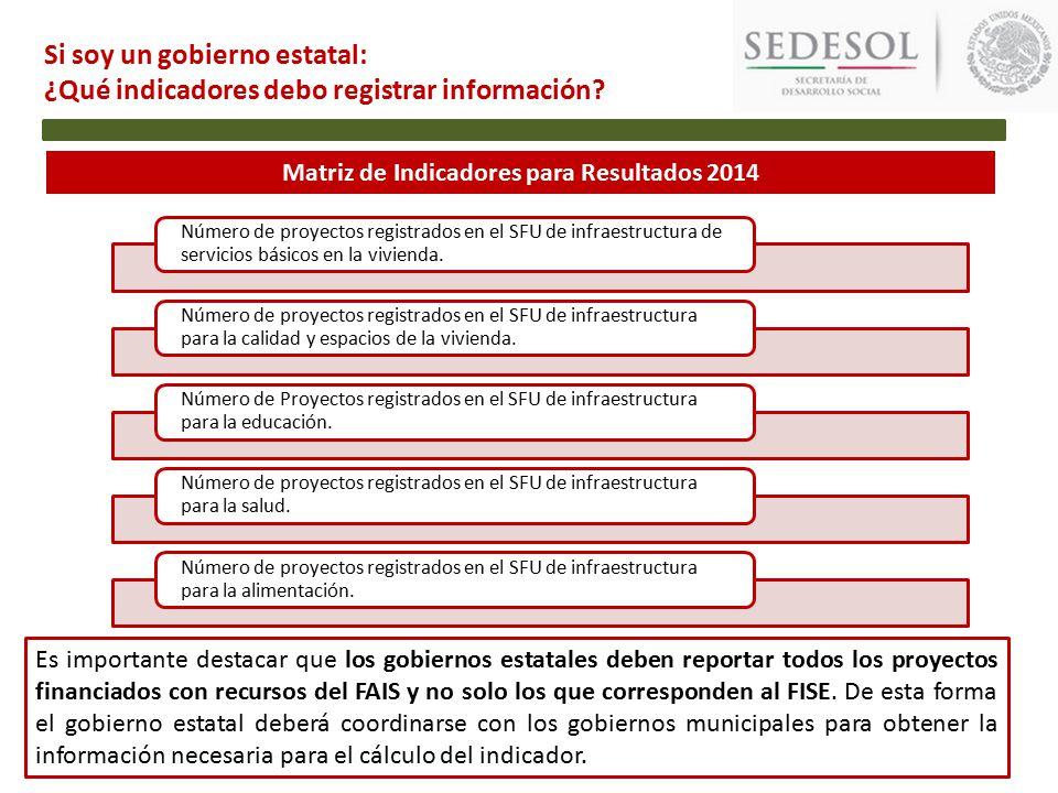 Matriz de Indicadores para Resultados 2014 Si soy un gobierno estatal: ¿Qué indicadores debo registrar información.