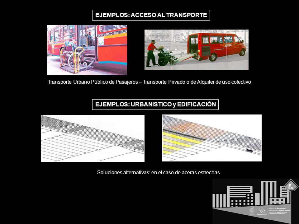 EJEMPLOS: ACCESO AL TRANSPORTE EJEMPLOS: URBANISTICO y EDIFICACIÓN Transporte Urbano Público de Pasajeros – Transporte Privado o de Alquiler de uso colectivo Soluciones alternativas: en el caso de aceras estrechas