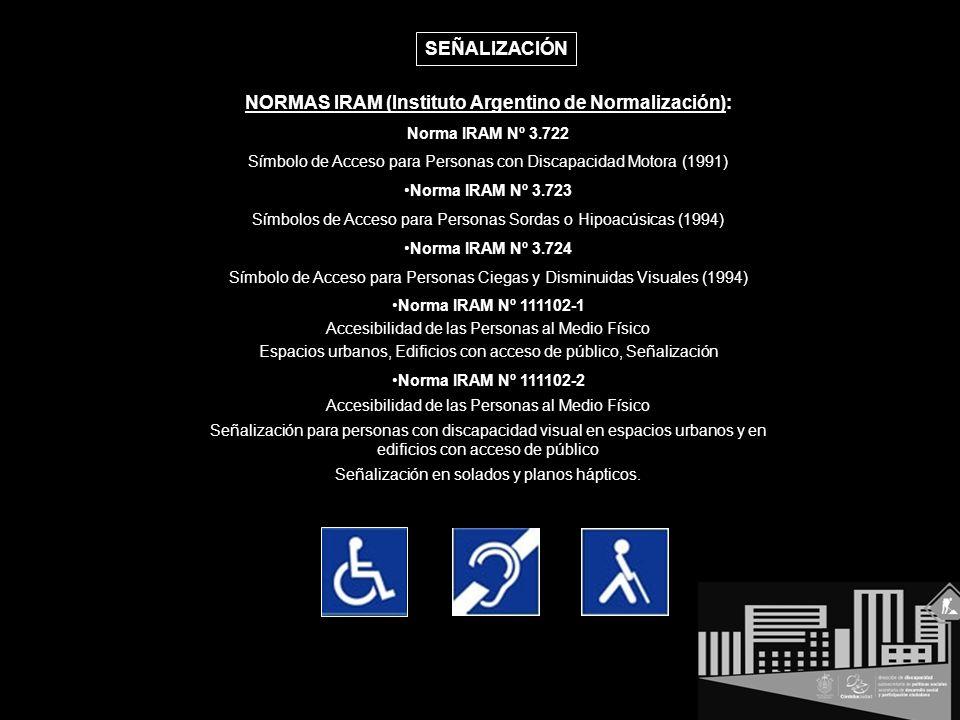 NORMAS IRAM (Instituto Argentino de Normalización): Norma IRAM Nº 3.722 Símbolo de Acceso para Personas con Discapacidad Motora (1991) Norma IRAM Nº 3.723 Símbolos de Acceso para Personas Sordas o Hipoacúsicas (1994) Norma IRAM Nº 3.724 Símbolo de Acceso para Personas Ciegas y Disminuidas Visuales (1994) Norma IRAM Nº 111102-1 Accesibilidad de las Personas al Medio Físico Espacios urbanos, Edificios con acceso de público, Señalización Norma IRAM Nº 111102-2 Accesibilidad de las Personas al Medio Físico Señalización para personas con discapacidad visual en espacios urbanos y en edificios con acceso de público Señalización en solados y planos hápticos.