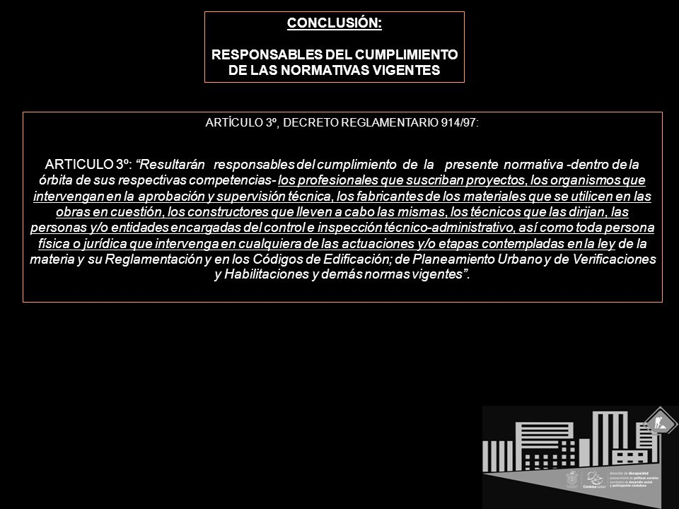 CONCLUSIÓN: RESPONSABLES DEL CUMPLIMIENTO DE LAS NORMATIVAS VIGENTES ARTÍCULO 3º, DECRETO REGLAMENTARIO 914/97: ARTICULO 3º: Resultarán responsables del cumplimiento de la presente normativa -dentro de la órbita de sus respectivas competencias- los profesionales que suscriban proyectos, los organismos que intervengan en la aprobación y supervisión técnica, los fabricantes de los materiales que se utilicen en las obras en cuestión, los constructores que lleven a cabo las mismas, los técnicos que las dirijan, las personas y/o entidades encargadas del control e inspección técnico-administrativo, así como toda persona física o jurídica que intervenga en cualquiera de las actuaciones y/o etapas contempladas en la ley de la materia y su Reglamentación y en los Códigos de Edificación; de Planeamiento Urbano y de Verificaciones y Habilitaciones y demás normas vigentes .