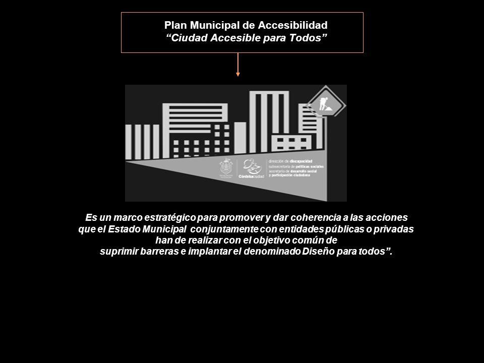 Plan Municipal de Accesibilidad Ciudad Accesible para Todos Es un marco estratégico para promover y dar coherencia a las acciones que el Estado Municipal conjuntamente con entidades públicas o privadas han de realizar con el objetivo común de suprimir barreras e implantar el denominado Diseño para todos .