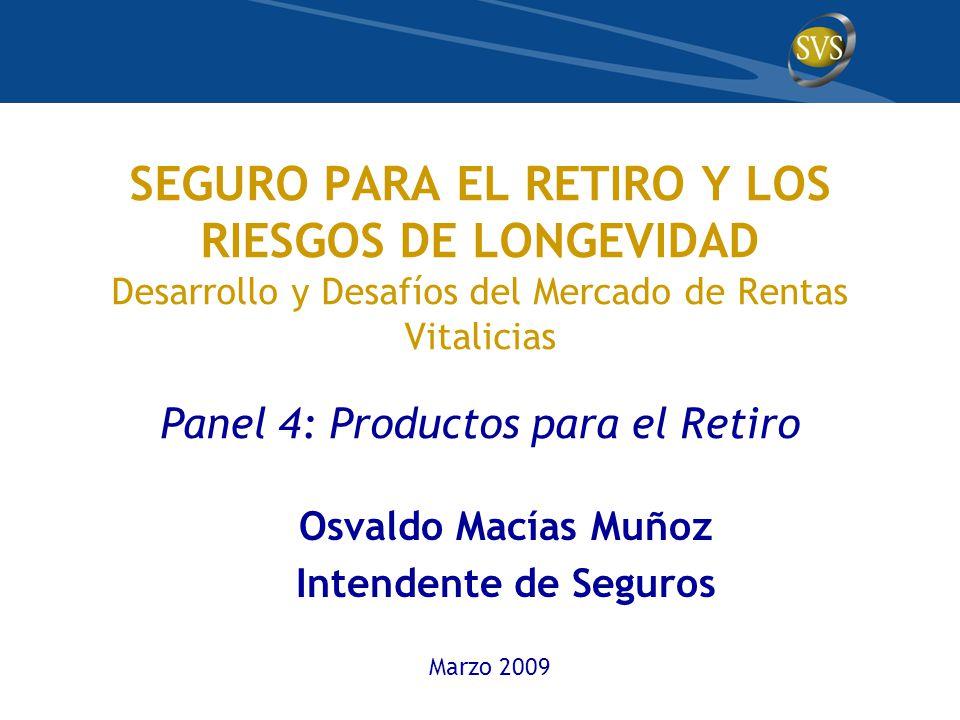 SEGURO PARA EL RETIRO Y LOS RIESGOS DE LONGEVIDAD Desarrollo y Desafíos del Mercado de Rentas Vitalicias Panel 4: Productos para el Retiro Osvaldo Macías Muñoz Intendente de Seguros Marzo 2009