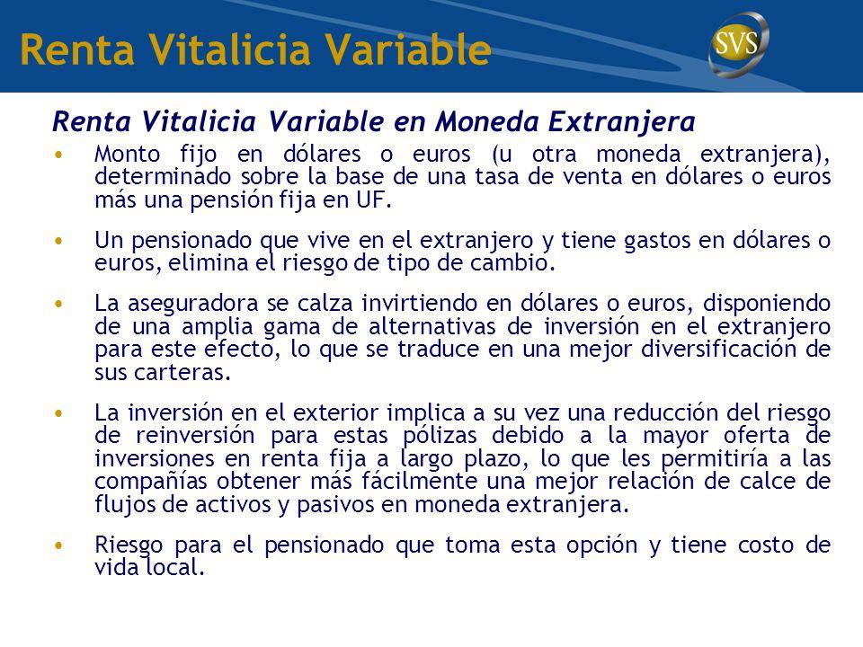 Renta Vitalicia Variable Renta Vitalicia Variable en Moneda Extranjera Monto fijo en dólares o euros (u otra moneda extranjera), determinado sobre la base de una tasa de venta en dólares o euros más una pensión fija en UF.