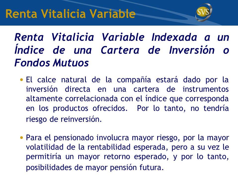Renta Vitalicia Variable Renta Vitalicia Variable Indexada a un Índice de una Cartera de Inversión o Fondos Mutuos El calce natural de la compañía estará dado por la inversión directa en una cartera de instrumentos altamente correlacionada con el índice que corresponda en los productos ofrecidos.