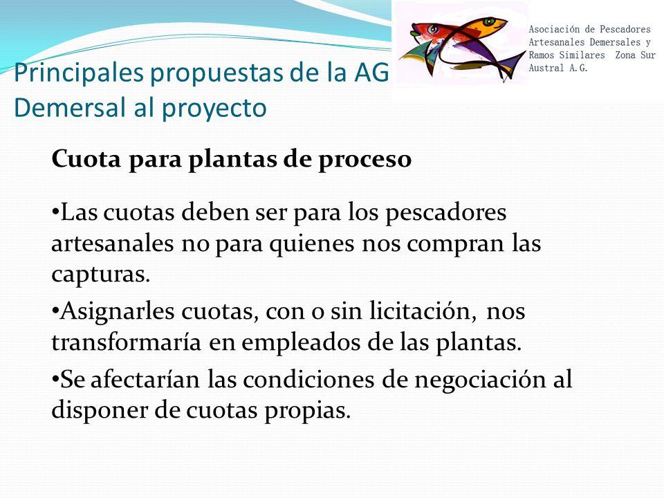 Principales propuestas de la AG Demersal al proyecto Cuota para plantas de proceso Las cuotas deben ser para los pescadores artesanales no para quienes nos compran las capturas.