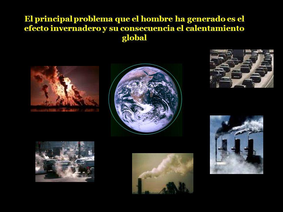 El principal problema que el hombre ha generado es el efecto invernadero y su consecuencia el calentamiento global