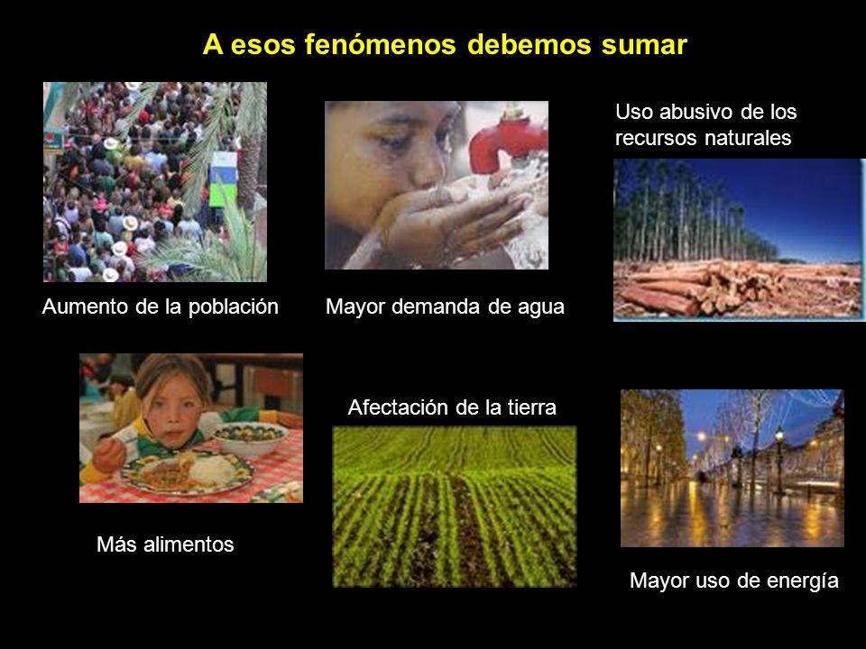 A esos fenómenos debemos sumar Aumento de la población mundial Mayor demanda de agua Uso abusivo de los recursos naturales Más alimentos Aumento de la población Afectación de la tierra Mayor uso de energía