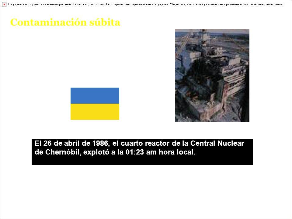 Contaminación súbita El 26 de abril de 1986, el cuarto reactor de la Central Nuclear de Chernóbil, explotó a la 01:23 am hora local.