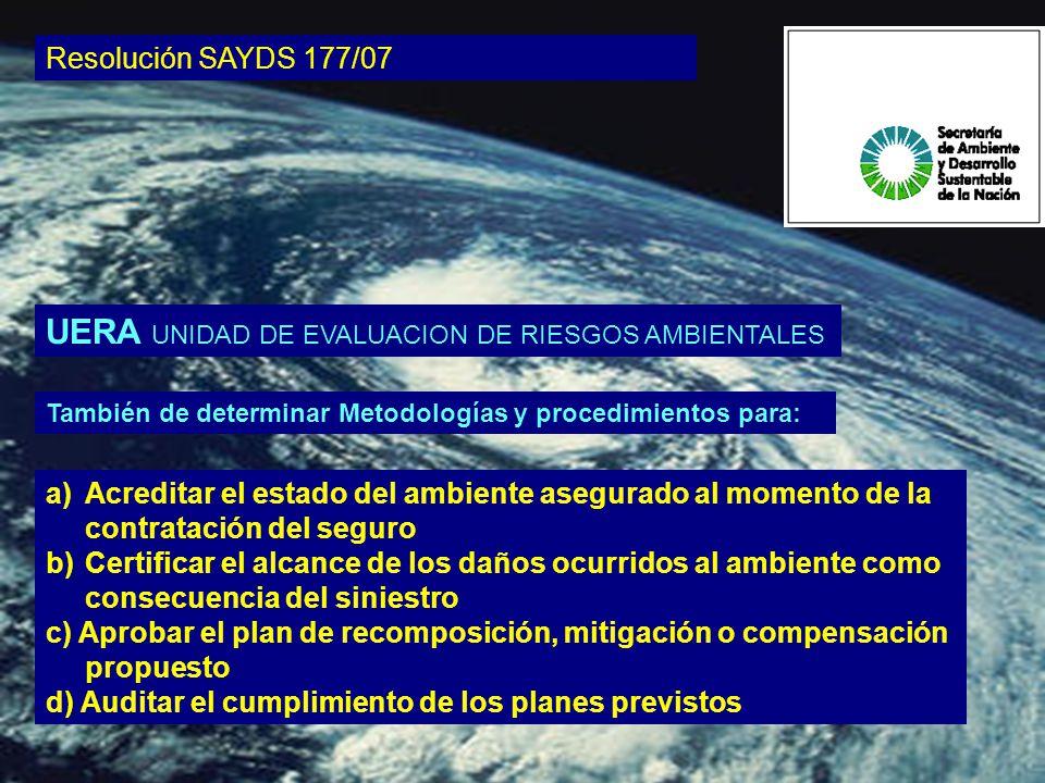 También de determinar Metodologías y procedimientos para: Resolución SAYDS 177/07 a) a)Acreditar el estado del ambiente asegurado al momento de la contratación del seguro b) b)Certificar el alcance de los daños ocurridos al ambiente como consecuencia del siniestro c) Aprobar el plan de recomposición, mitigación o compensación propuesto d) Auditar el cumplimiento de los planes previstos UERA UNIDAD DE EVALUACION DE RIESGOS AMBIENTALES