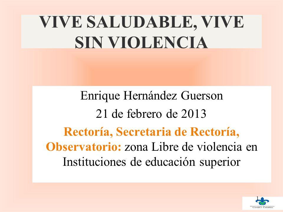 VIVE SALUDABLE, VIVE SIN VIOLENCIA Enrique Hernández Guerson 21 de febrero de 2013 Rectoría, Secretaria de Rectoría, Observatorio: zona Libre de violencia en Instituciones de educación superior 1