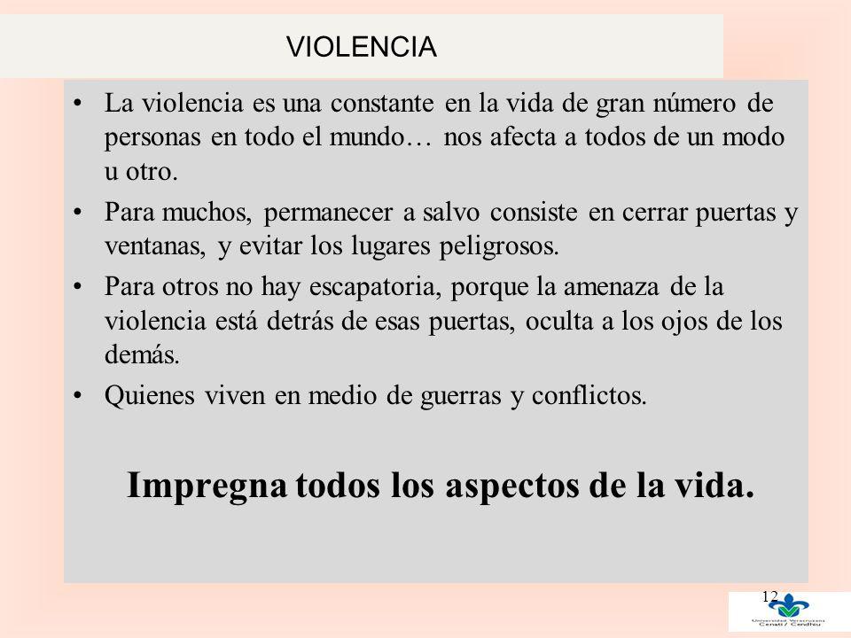 VIOLENCIA La violencia es una constante en la vida de gran número de personas en todo el mundo… nos afecta a todos de un modo u otro.