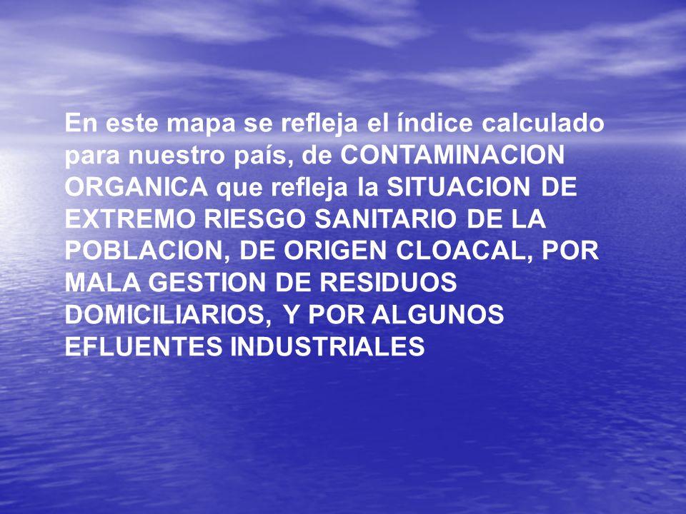 En este mapa se refleja el índice calculado para nuestro país, de CONTAMINACION ORGANICA que refleja la SITUACION DE EXTREMO RIESGO SANITARIO DE LA POBLACION, DE ORIGEN CLOACAL, POR MALA GESTION DE RESIDUOS DOMICILIARIOS, Y POR ALGUNOS EFLUENTES INDUSTRIALES