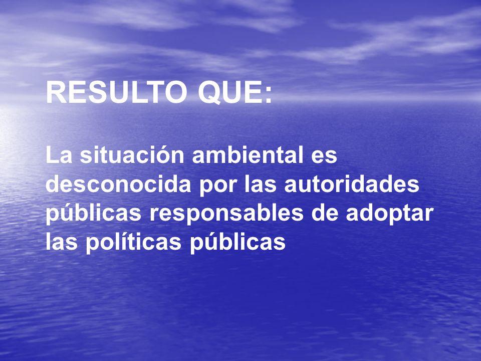 RESULTO QUE: La situación ambiental es desconocida por las autoridades públicas responsables de adoptar las políticas públicas