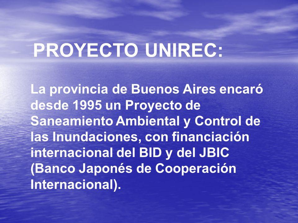 PROYECTO UNIREC: La provincia de Buenos Aires encaró desde 1995 un Proyecto de Saneamiento Ambiental y Control de las Inundaciones, con financiación internacional del BID y del JBIC (Banco Japonés de Cooperación Internacional).