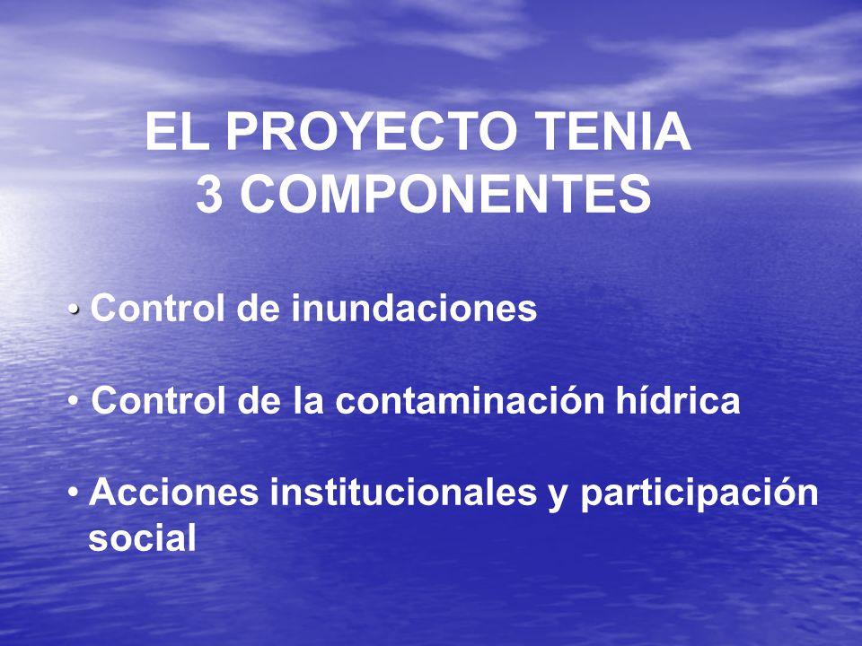 EL PROYECTO TENIA 3 COMPONENTES Control de inundaciones Control de la contaminación hídrica Acciones institucionales y participación social