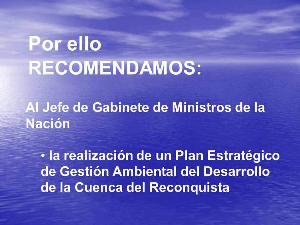 Por ello RECOMENDAMOS: Al Jefe de Gabinete de Ministros de la Nación la realización de un Plan Estratégico de Gestión Ambiental del Desarrollo de la Cuenca del Reconquista